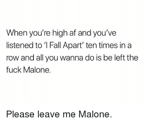 Af, Fall, and Weed: When you're high af and you've  listened to 'I Fall Apart' ten times in a  row and all you wanna do is be left the  fuck Malone Please leave me Malone.