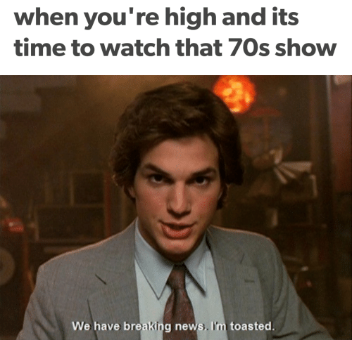 70s Show: when you're high and its  time to watch that 70s show  We have breaking news. I'm toasted.