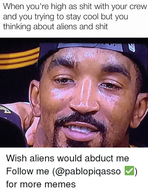abduction: When you're high as Shit With your CreW  and you trying to stay cool but you  thinking about aliens and shit Wish aliens would abduct me Follow me (@pablopiqasso ✅) for more memes