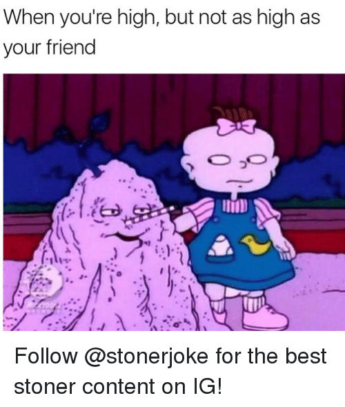 ied: When you're high, but not as high as  your friend  (-1.ied Follow @stonerjoke for the best stoner content on IG!