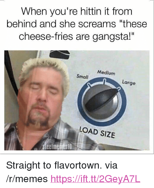 "Flavortown: When you're hittin it from  behind and she screams ""these  cheese-fries are gangsta!""  Medium  Small  Large  LOAD SIZE <p>Straight to flavortown. via /r/memes <a href=""https://ift.tt/2GeyA7L"">https://ift.tt/2GeyA7L</a></p>"