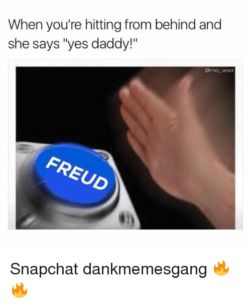 """Yes Daddy: When you're hitting from behind and  she says """"yes daddy!""""  mowad  FREUD  REUD Snapchat dankmemesgang 🔥🔥"""