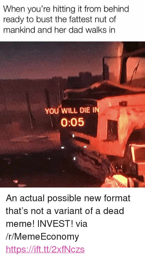 """Dead Meme: When you're hitting it from behind  ready to bust the fattest nut of  mankind and her dad walks in  YOU WILL DIE I  0:05 <p>An actual possible new format that&rsquo;s not a variant of a dead meme! INVEST! via /r/MemeEconomy <a href=""""https://ift.tt/2xfNczs"""">https://ift.tt/2xfNczs</a></p>"""