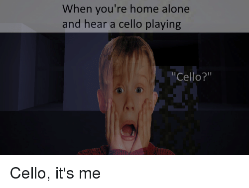 """playing cello: When you're home alone  and hear a cello playing  """"Cello?"""""""
