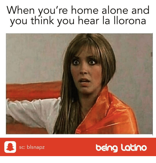 Being Alone, Home Alone, and Memes: When you're home alone and  you think you hear la llorona  0  being Latino  sc: blsnapz