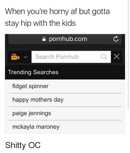 Af, Mother's Day, and Pornhub: When you're horny af but gotta  stay hip with the kids  Search Pornhub  Trending Searches  fidget spinner  happy mothers day  paige jennings  mckayla maroney