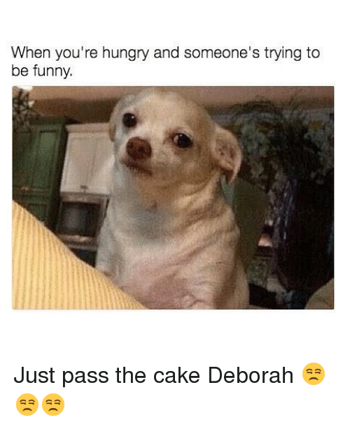 Deborah: When you're hungry and someone's trying to  be funny. Just pass the cake Deborah 😒😒😒
