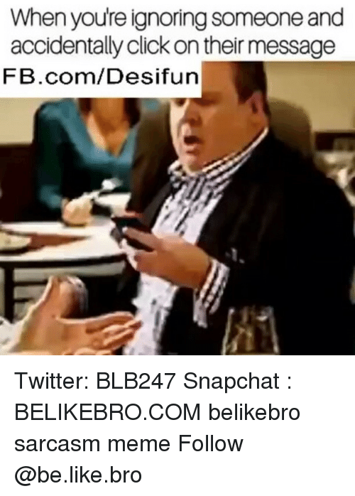 meming: When youre ignoring someone and  accidentally click on their message  FB.com/Desifun Twitter: BLB247 Snapchat : BELIKEBRO.COM belikebro sarcasm meme Follow @be.like.bro