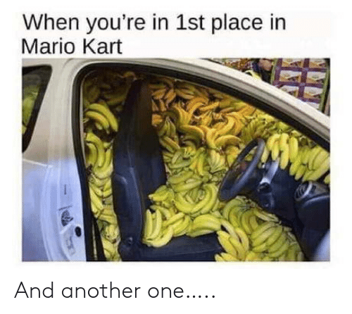 Another one: When you're in 1st place in  Mario Kart And another one…..