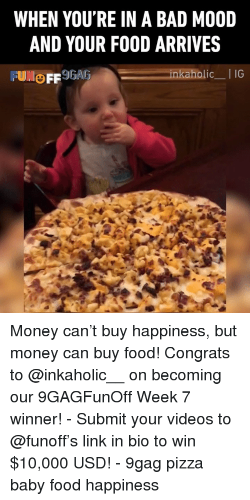baby food: WHEN YOU'RE IN A BAD MO0ID  AND YOUR FOOD ARRIVES  olic_I IG Money can't buy happiness, but money can buy food! Congrats to @inkaholic__ on becoming our 9GAGFunOff Week 7 winner! - Submit your videos to @funoff's link in bio to win $10,000 USD! - 9gag pizza baby food happiness