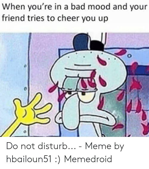 Do Not Disturb Meme: When you're in a bad mood and your  friend tries to cheer you up Do not disturb... - Meme by hbailoun51 :) Memedroid