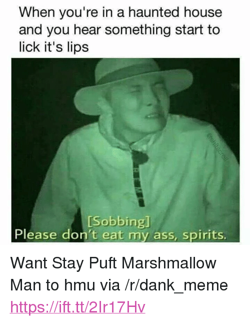 "Ass, Dank, and Meme: When you're in a haunted house  and you hear something start to  lick it's lips  [Sobbing]  Please don't eat my ass, spirits. <p>Want Stay Puft Marshmallow Man to hmu via /r/dank_meme <a href=""https://ift.tt/2Ir17Hv"">https://ift.tt/2Ir17Hv</a></p>"