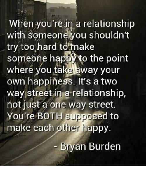 two way street: When you're in a relationship  with Someonehyou shouldn't  try too hard to make  someone happ to the point  where you ta  away your  own happiness. It's a two  way street in a relationship,  not just a one way street.  You're BOTH Suppo  sed to  make each other happy.  Bryan Burden