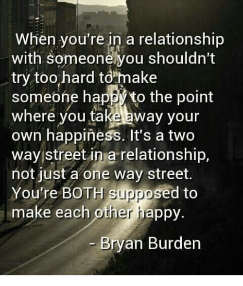 """two way street: When you're in a relationship  with Someonehyou shouldn't  try too hard to""""make  someone happ to the point  Where you ta  away your  own happiness. It's a two  way street in a relationship,  not just a one way street.  You're BOTH supposed to  make each other happy.  Bryan Burden"""