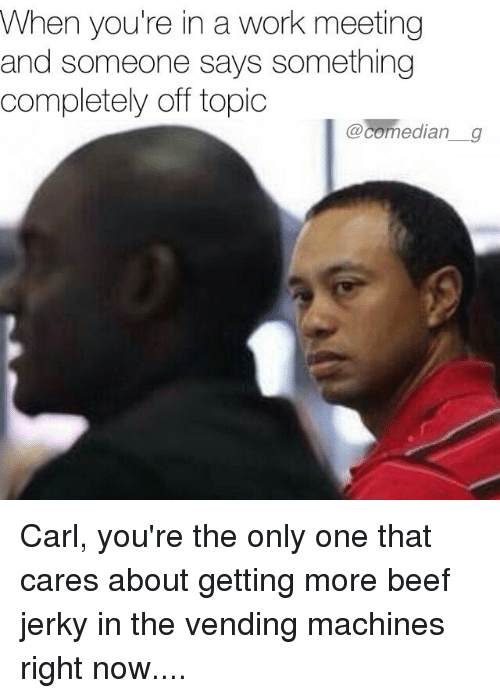 Beef, Memes, and Work: When you're in a work meeting  and someone says something  completely off topic  @comediang  @comedian a Carl, you're the only one that cares about getting more beef jerky in the vending machines right now....