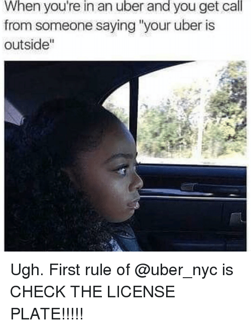 """Uber, Girl Memes, and Nyc: When you're in an uber and you get call  from someone saying """"your uber is  outside Ugh. First rule of @uber_nyc is CHECK THE LICENSE PLATE!!!!!"""