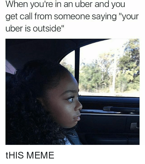 "meme: When you're in an uber and you  get call from someone saying ""your  uber is outside"" tHIS MEME"