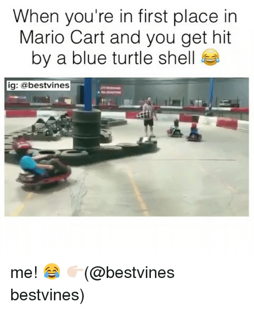 mario cart: When you're in first place in  Mario Cart and you get hit  by a blue turtle shell  ig: @bestvines me! 😂 👉🏻(@bestvines bestvines)