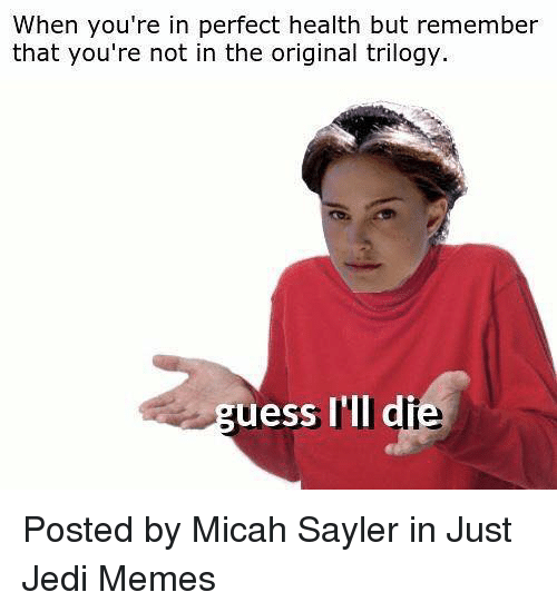 Jedi, Memes, and Star Wars: When you're in perfect health but remember  that you're not in the original trilogy.  uess I'll di Posted by Micah Sayler in Just Jedi Memes