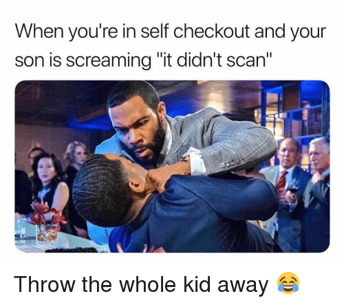 """Scan: When you're in self checkout and your  son is screaming """"it didn't scan"""" Throw the whole kid away 😂"""