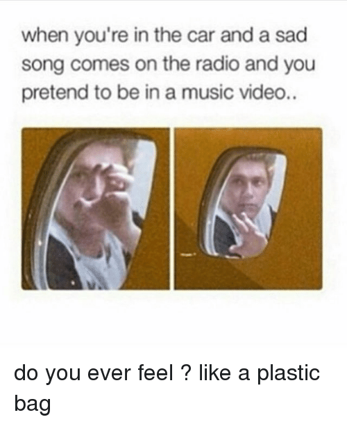 Like A Plastic Bag: when you're in the car and a sad  song comes on the radio and you  pretend to be in a music video.. do you ever feel ? like a plastic bag
