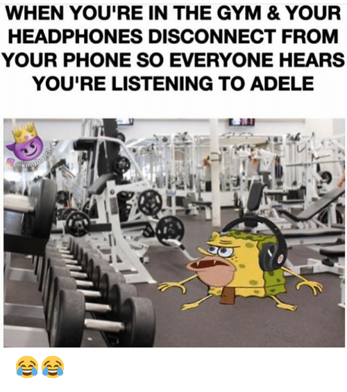 Adele: WHEN YOU'RE IN THE GYM & YOUR  HEADPHONES DISCONNECT FROM  YOUR PHONE SO EVERYONE HEARS  YOU'RE LISTENING TO ADELE  Cakingboreh 😂😂