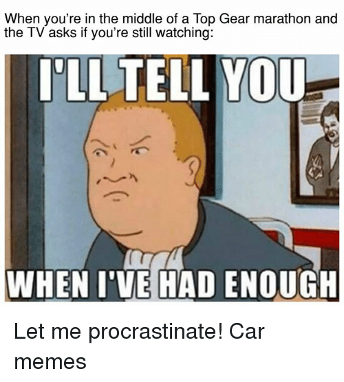 Procrastination: When you're in the middle of a Top Gear marathon and  the TV asks if you're still watching:  ILL TELL YOU  WHEN I'VE HAD ENOUGH Let me procrastinate!  Car memes