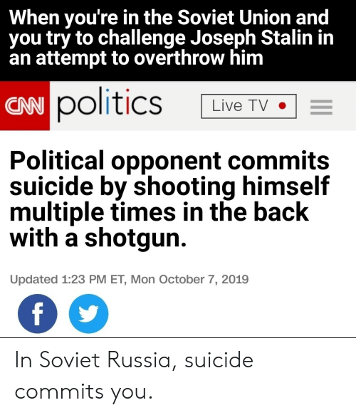 Soviet Union: When you're in the Soviet Union and  you try to challenge Joseph Stalin in  an attempt to overthrow him  CAN politics  Live TV  Political opponent commits  suicide by shooting himself  multiple times in the back  with a shotgun  Updated 1:23 PM ET, Mon October 7, 2019  f In Soviet Russia, suicide commits you.