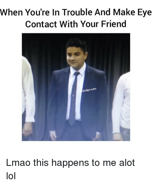 Friends, Funny, and Lmao: When You're In Trouble And Make Eye  Contact With Your Friend  clips.com Lmao this happens to me alot lol