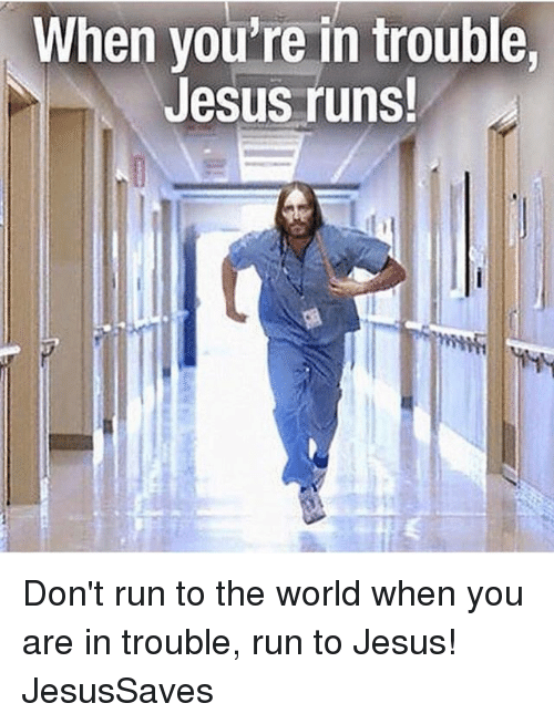 Youre In Trouble: When you're in trouble  Jesus runs  Ca Don't run to the world when you are in trouble, run to Jesus! JesusSaves