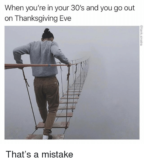 Funny, Thanksgiving, and Eve: When you're in your 30's and you go out  on Thanksgiving Eve That's a mistake