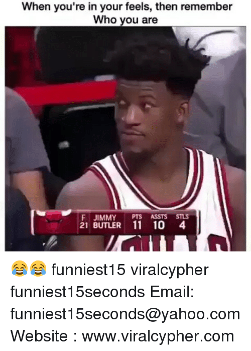 Funny, Yahoo, and yahoo.com: When you're in your feels, then remember  Who you are  F JIMMY PTS ASSTS SMS  21 BUTLER 11 10 4 😂😂 funniest15 viralcypher funniest15seconds Email: funniest15seconds@yahoo.com Website : www.viralcypher.com