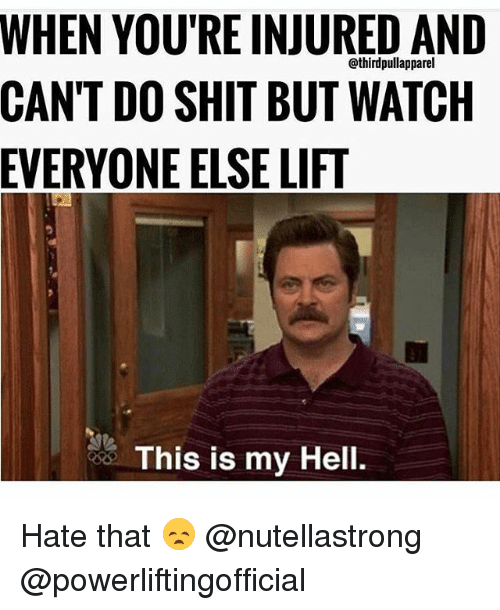 Memes, Shit, and Watch: WHEN YOU'RE INJURED AND  athirdpullapparel  CAN'T DO SHIT BUT WATCH  EVERYONE ELSE LIFT  This is my Hell. Hate that 😞 @nutellastrong @powerliftingofficial