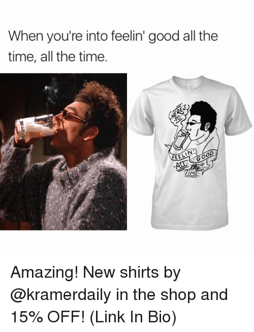 Memes, All the Time, and 🤖: When you're into feelin' good all the  time, all the time  OD  FEEL  GO  ZIME Amazing! New shirts by @kramerdaily in the shop and 15% OFF! (Link In Bio)
