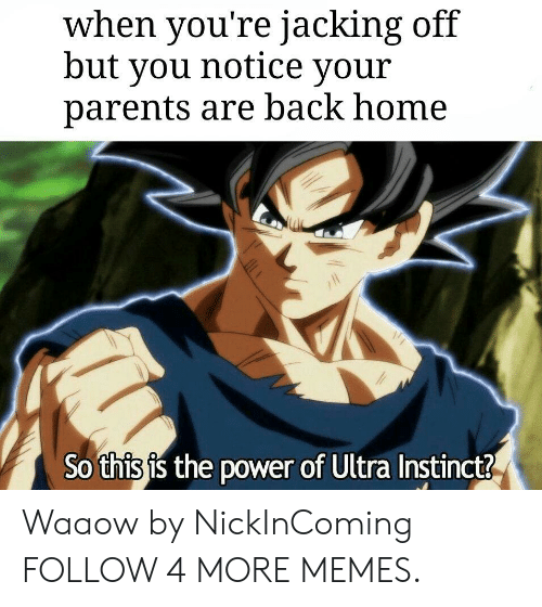 jacking: when you're jacking off  but you notice your  parents are back home  So this is the power of Ultra Instinct? Waaow by NickInComing FOLLOW 4 MORE MEMES.
