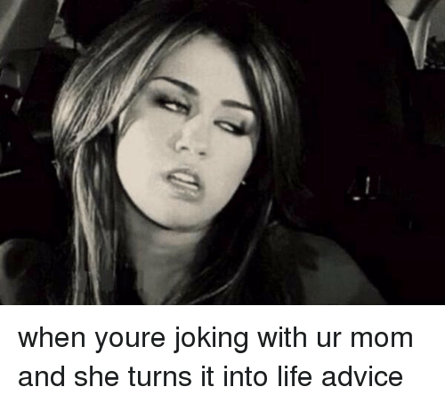 Girl Memes: when youre joking with ur mom and she turns it into life advice