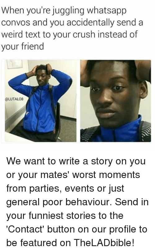 weird texts: When you're juggling whatsapp  convos and you accidentally send a  weird text to your crush instead of  your friend  @LUTALO8 We want to write a story on you or your mates' worst moments from parties, events or just general poor behaviour. Send in your funniest stories to the 'Contact' button on our profile to be featured on TheLADbible!