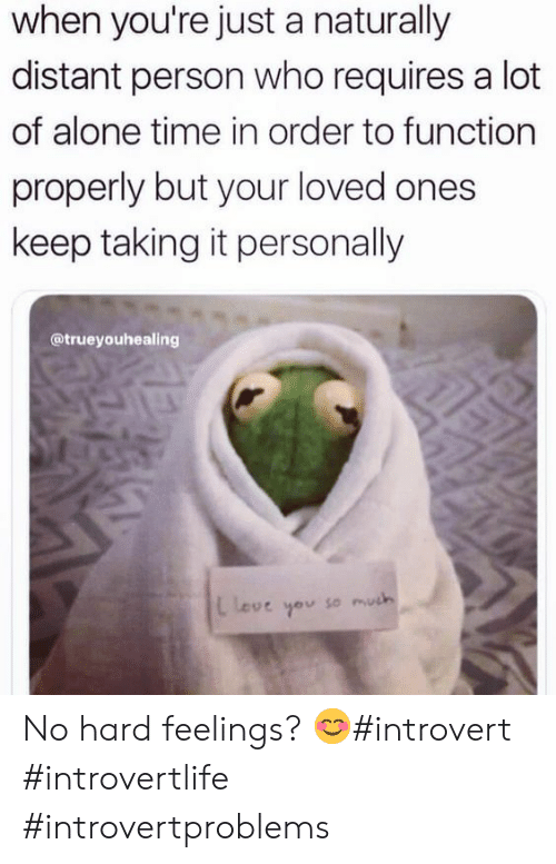 distant: when you're just a naturally  distant person who requires a lot  of alone time in order to function  properly but your loved ones  keep taking it personally  @trueyouhealing  leve you so much No hard feelings? 😊#introvert #introvertlife #introvertproblems