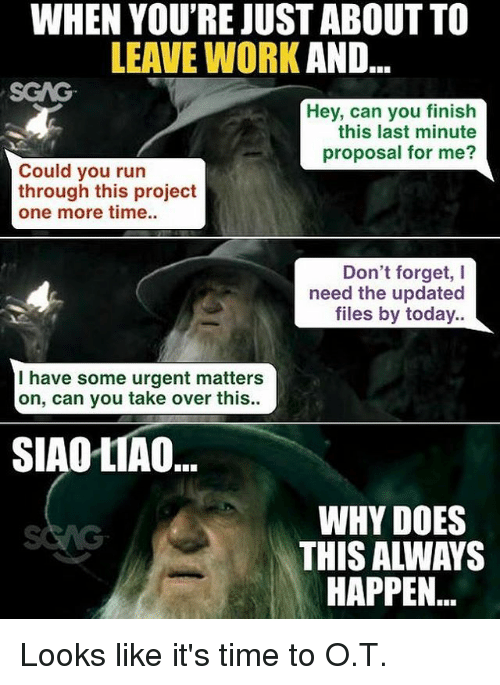 Memes, Run, and Work: WHEN YOU'RE JUST ABOUT TO  LEAVE WORK AND  SGAG  Hey, can you finish  this last minute  proposal for me?  Could you run  through this project  one more time..  Don't forget, I  need the updated  files by today.  I have some urgent matters  on, can you take over this.  SIAOLIAO  WHY DOES  THIS ALWAYS  HAPPEN Looks like it's time to O.T.