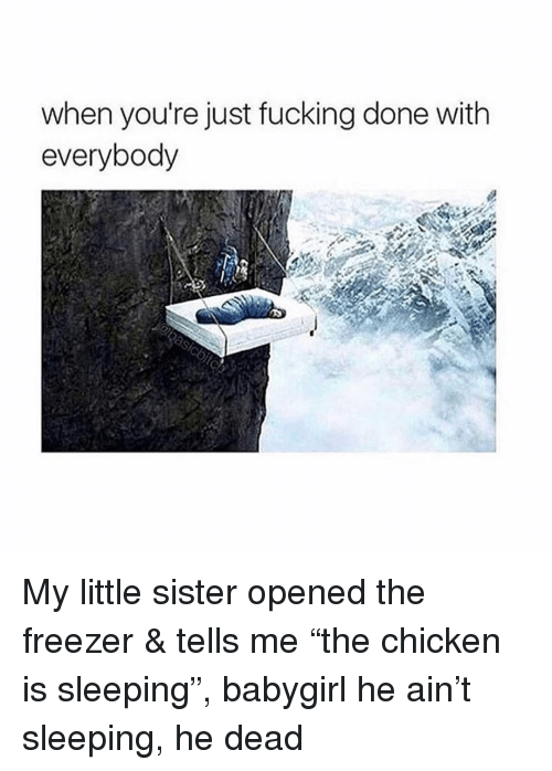 """Fucking, Chicken, and Sleeping: when you're just fucking done with  everybody My little sister opened the freezer & tells me """"the chicken is sleeping"""", babygirl he ain't sleeping, he dead"""