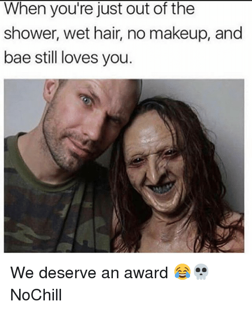 Bae, Funny, and Makeup: When you're just out of the  shower, wet hair, no makeup, and  bae still loves you. We deserve an award 😂💀 NoChill