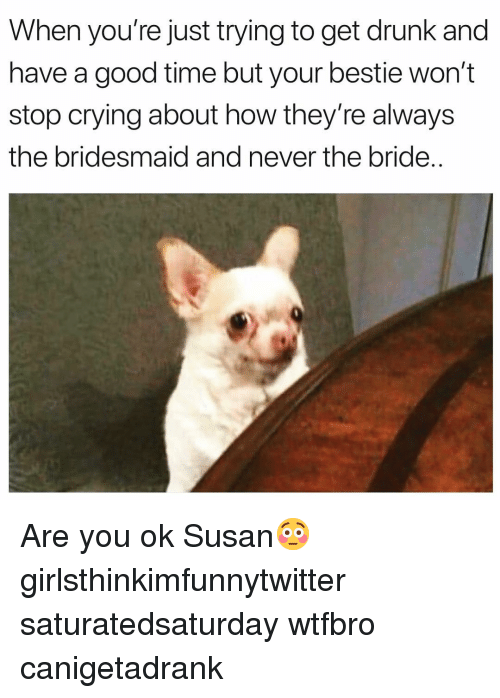 Crying, Drunk, and Funny: When you're just trying to get drunk and  have a good time but your bestie won't  stop crying about how they're always  the bridesmaid and never the bride.. Are you ok Susan😳 girlsthinkimfunnytwitter saturatedsaturday wtfbro canigetadrank