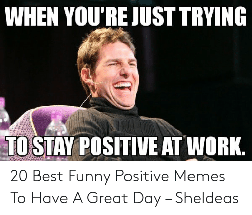 Be Positive Meme: WHEN YOU'RE JUST TRYING  TO STAY POSITIVE AT WORK. 20 Best Funny Positive Memes To Have A Great Day – SheIdeas
