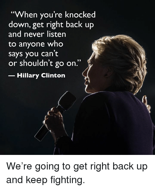 """knock down: """"When you're knocked  down, get right back up  and never listen  to anyone who  says you can't  or shouldn't go on.'  Hillary Clinton We're going to get right back up and keep fighting."""