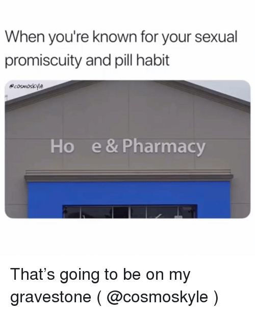 gravestone: When you're known for your sexual  promiscuity and pill habit  ecosmoskyle  Ho  e & Pharmacy That's going to be on my gravestone ( @cosmoskyle )