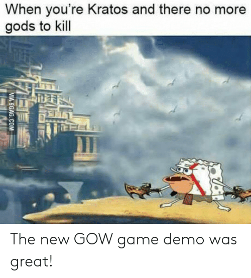 gow: When you're Kratos and there no more  gods to kill The new GOW game demo was great!
