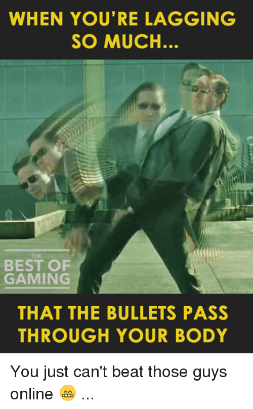 Bodies , Video Games, and Beats: WHEN YOU'RE LAGGING  SO MUCH.  BEST OF  GAMING  THAT THE BULLETS PASS  THROUGH YOUR BODY You just can't beat those guys online 😁 ...