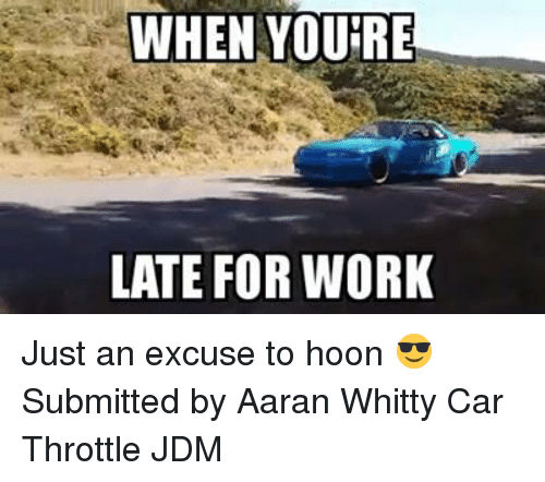 Whitty: WHEN YOURE  LATE FOR WORK Just an excuse to hoon 😎 Submitted by Aaran Whitty Car Throttle JDM