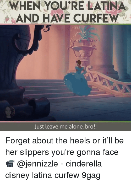 Cinderella : WHEN YOU'RE LATINA  AND HAVE CURFEW  Just leave me alone, bro!! Forget about the heels or it'll be her slippers you're gonna face 📹 @jennizzle - cinderella disney latina curfew 9gag