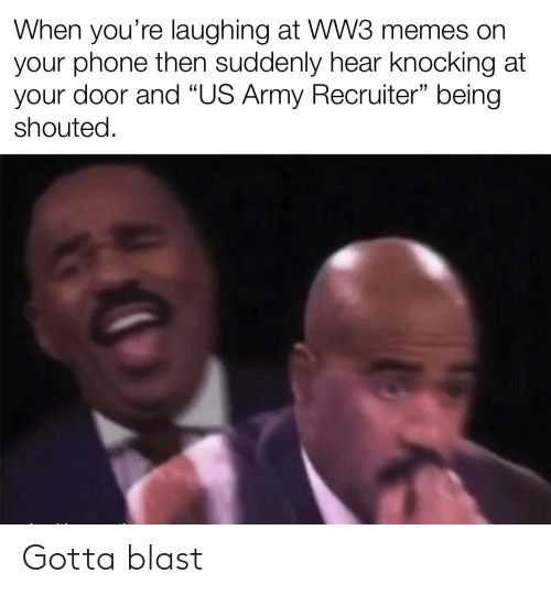 "Army Recruiter: When you're laughing at WW3 memes on  your phone then suddenly hear knocking at  your door and """"US Army Recruiter"" being  shouted. Gotta blast"